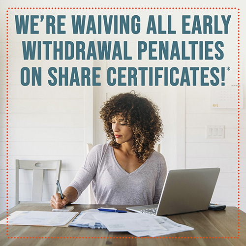 We're waiving All early withdrawal penalties on Share Certificates!