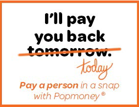 I'll pay you back today. Pay a person in a snap with Popmoney.